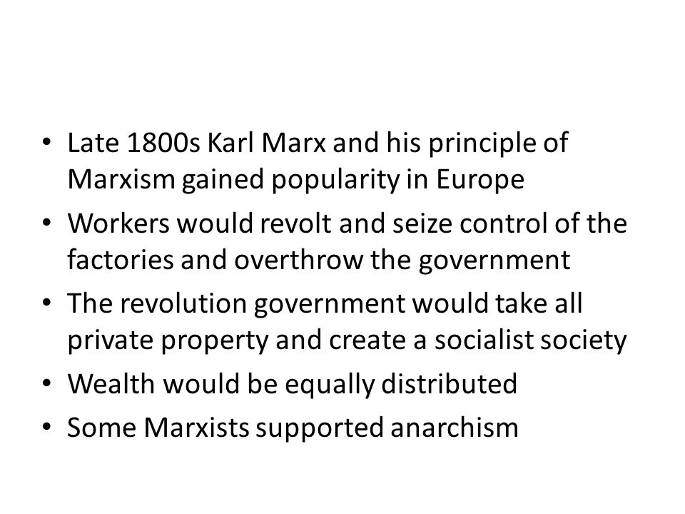 Late 1800s Karl Marx and his principle of Marxism gained popularity in Europe Workers would revolt and seize control of the factories and overthrow the government The revolution government would take all private property and create a socialist society Wealth would be equally distributed Some Marxists supported anarchism