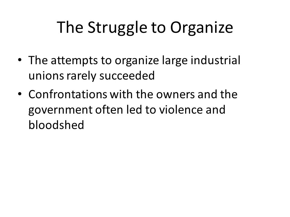 The Struggle to Organize The attempts to organize large industrial unions rarely succeeded Confrontations with the owners and the government often led to violence and bloodshed