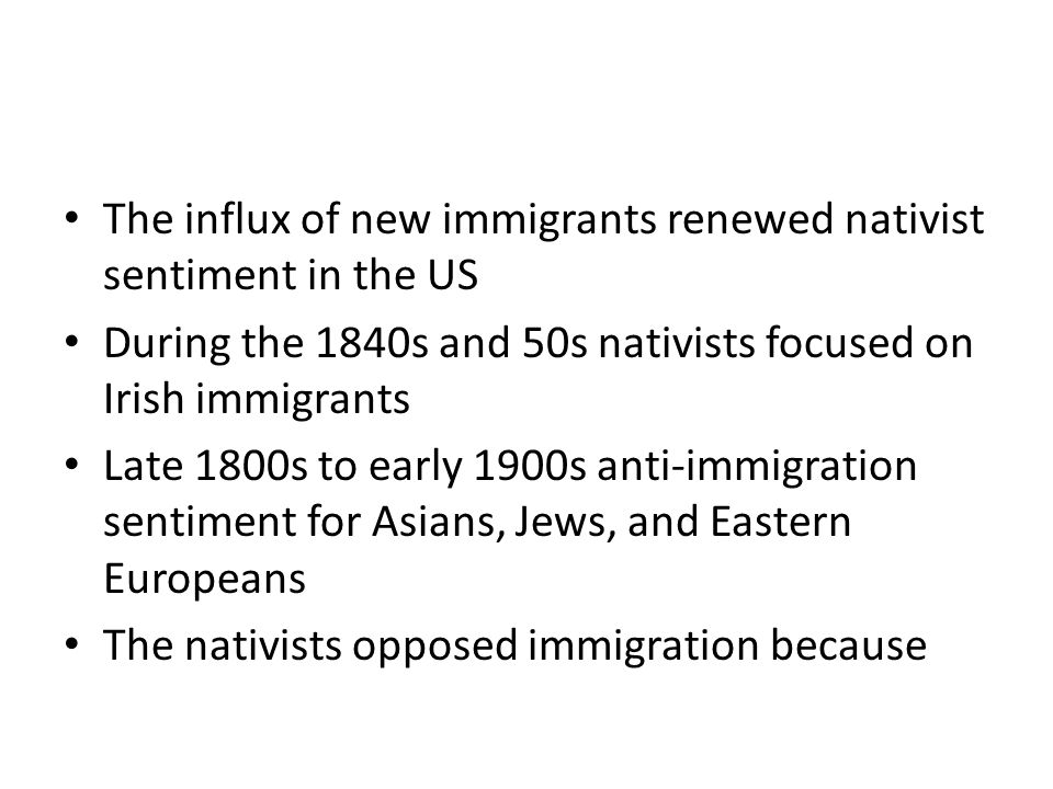 The influx of new immigrants renewed nativist sentiment in the US During the 1840s and 50s nativists focused on Irish immigrants Late 1800s to early 1900s anti-immigration sentiment for Asians, Jews, and Eastern Europeans The nativists opposed immigration because