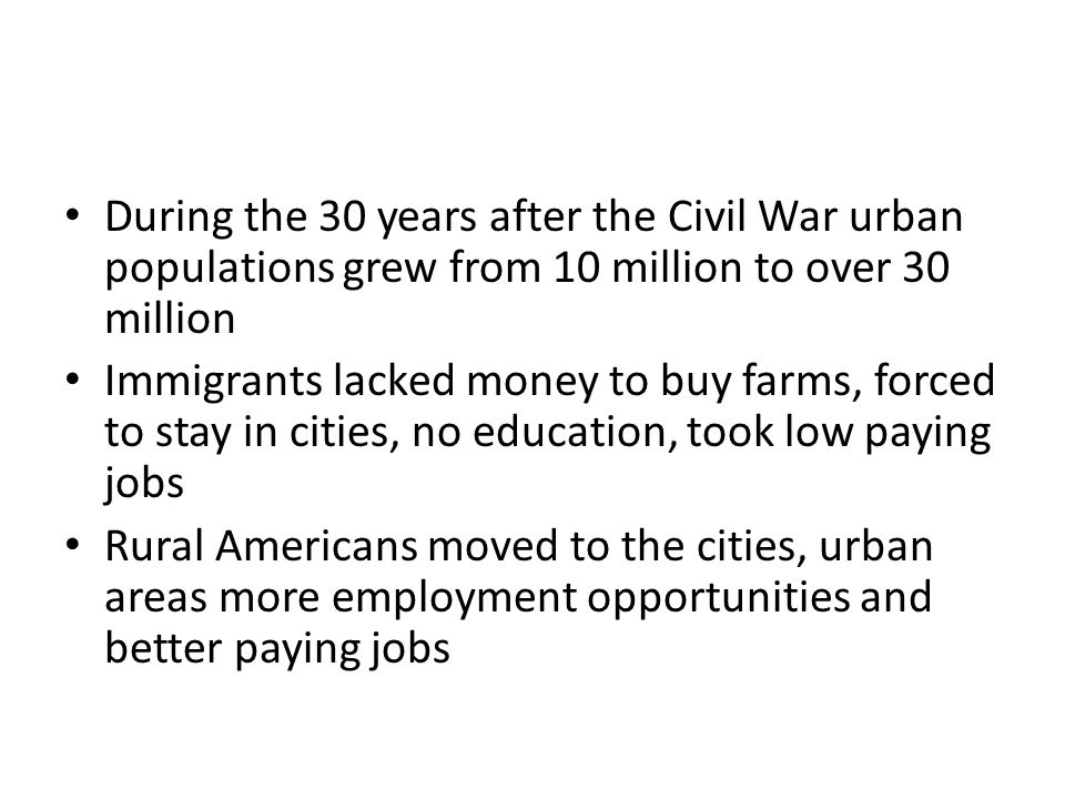 During the 30 years after the Civil War urban populations grew from 10 million to over 30 million Immigrants lacked money to buy farms, forced to stay in cities, no education, took low paying jobs Rural Americans moved to the cities, urban areas more employment opportunities and better paying jobs