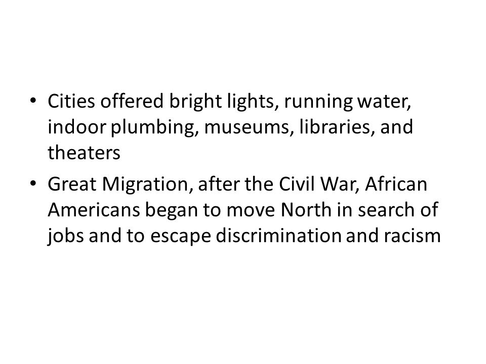 Cities offered bright lights, running water, indoor plumbing, museums, libraries, and theaters Great Migration, after the Civil War, African Americans began to move North in search of jobs and to escape discrimination and racism