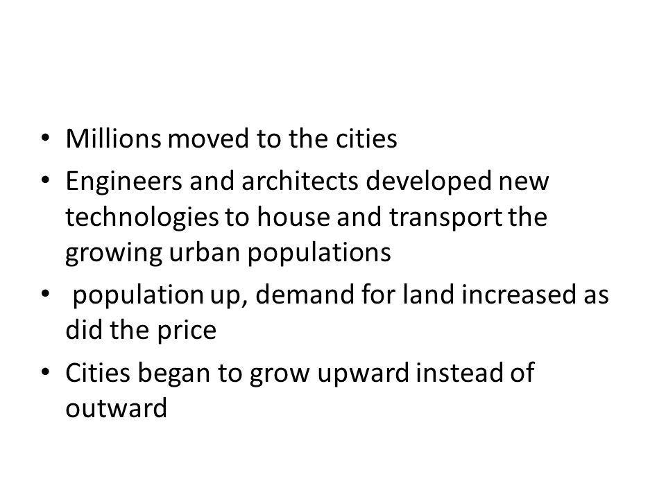 Millions moved to the cities Engineers and architects developed new technologies to house and transport the growing urban populations population up, demand for land increased as did the price Cities began to grow upward instead of outward