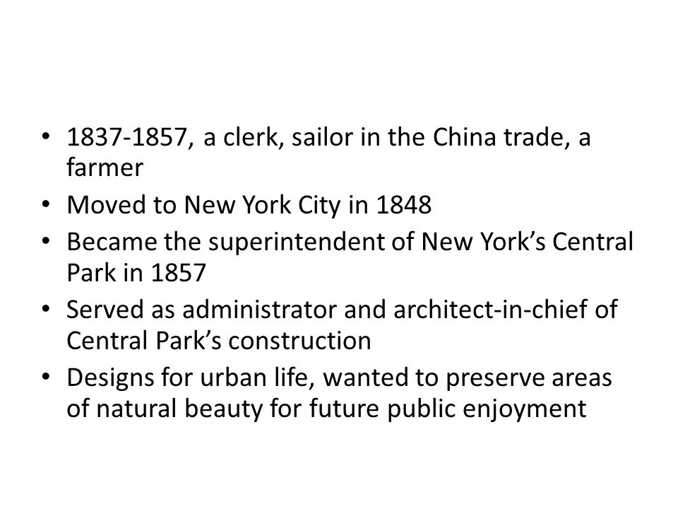 1837-1857, a clerk, sailor in the China trade, a farmer Moved to New York City in 1848 Became the superintendent of New York's Central Park in 1857 Served as administrator and architect-in-chief of Central Park's construction Designs for urban life, wanted to preserve areas of natural beauty for future public enjoyment