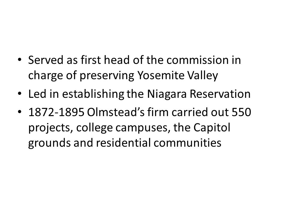 Served as first head of the commission in charge of preserving Yosemite Valley Led in establishing the Niagara Reservation 1872-1895 Olmstead's firm carried out 550 projects, college campuses, the Capitol grounds and residential communities