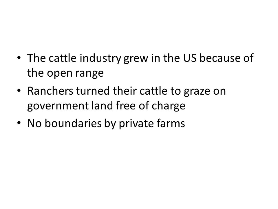The cattle industry grew in the US because of the open range Ranchers turned their cattle to graze on government land free of charge No boundaries by private farms