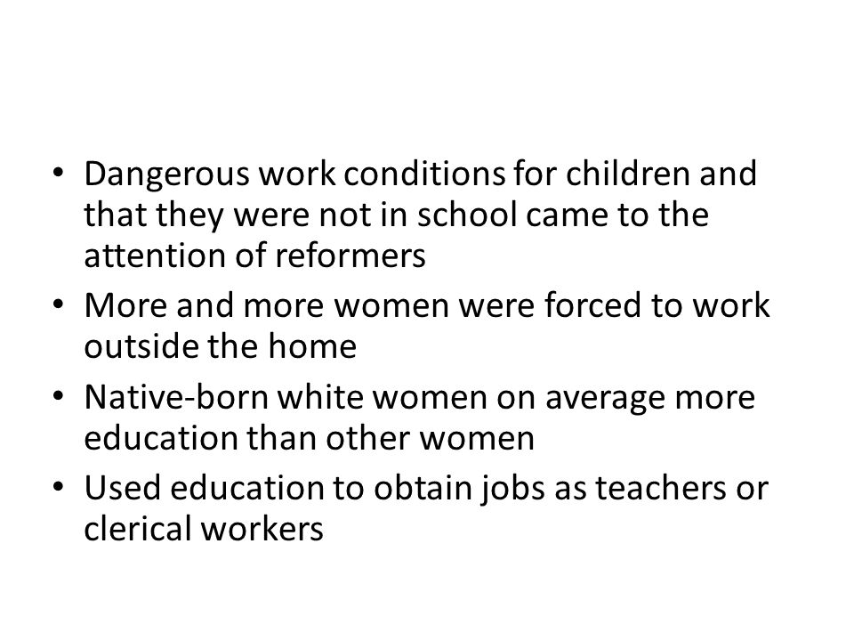 Dangerous work conditions for children and that they were not in school came to the attention of reformers More and more women were forced to work outside the home Native-born white women on average more education than other women Used education to obtain jobs as teachers or clerical workers