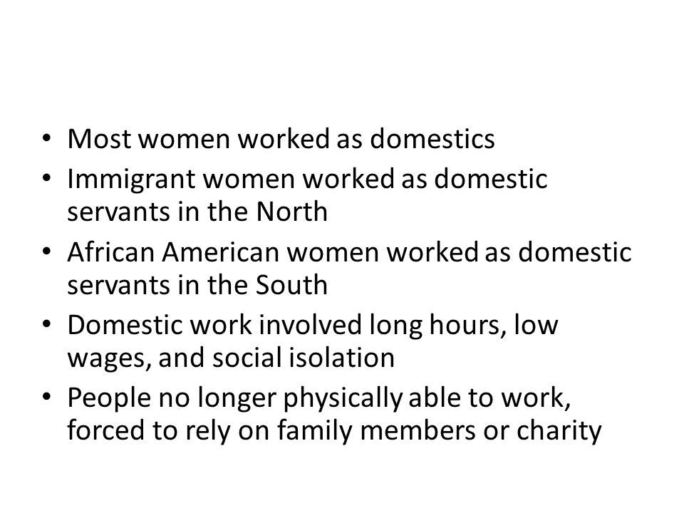 Most women worked as domestics Immigrant women worked as domestic servants in the North African American women worked as domestic servants in the South Domestic work involved long hours, low wages, and social isolation People no longer physically able to work, forced to rely on family members or charity