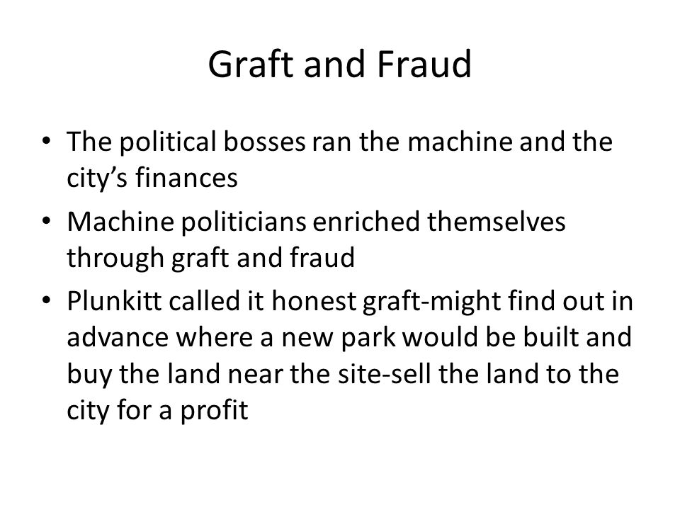 Graft and Fraud The political bosses ran the machine and the city's finances Machine politicians enriched themselves through graft and fraud Plunkitt called it honest graft-might find out in advance where a new park would be built and buy the land near the site-sell the land to the city for a profit