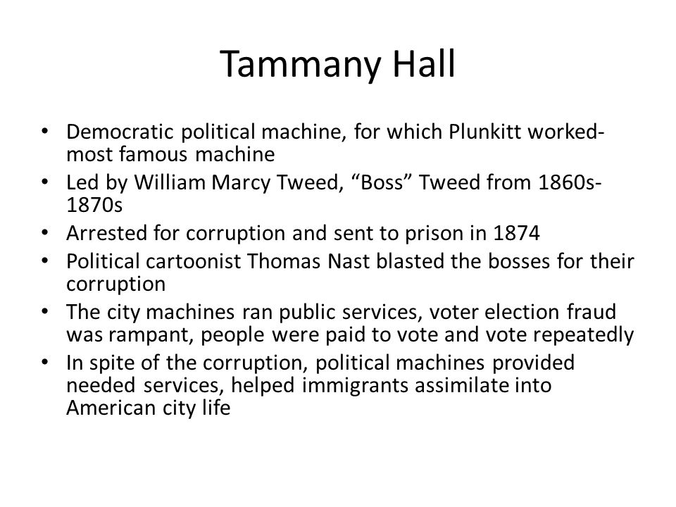 Tammany Hall Democratic political machine, for which Plunkitt worked- most famous machine Led by William Marcy Tweed, Boss Tweed from 1860s- 1870s Arrested for corruption and sent to prison in 1874 Political cartoonist Thomas Nast blasted the bosses for their corruption The city machines ran public services, voter election fraud was rampant, people were paid to vote and vote repeatedly In spite of the corruption, political machines provided needed services, helped immigrants assimilate into American city life