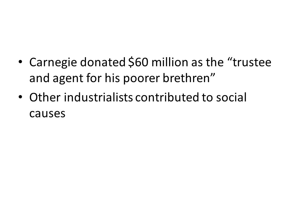 Carnegie donated $60 million as the trustee and agent for his poorer brethren Other industrialists contributed to social causes