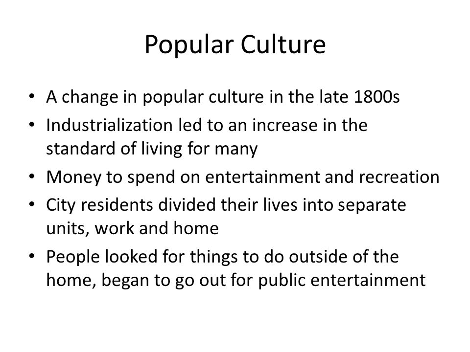 Popular Culture A change in popular culture in the late 1800s Industrialization led to an increase in the standard of living for many Money to spend on entertainment and recreation City residents divided their lives into separate units, work and home People looked for things to do outside of the home, began to go out for public entertainment