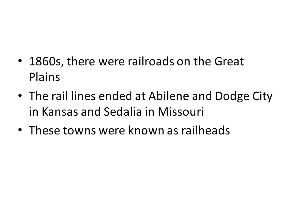 1860s, there were railroads on the Great Plains The rail lines ended at Abilene and Dodge City in Kansas and Sedalia in Missouri These towns were known as railheads