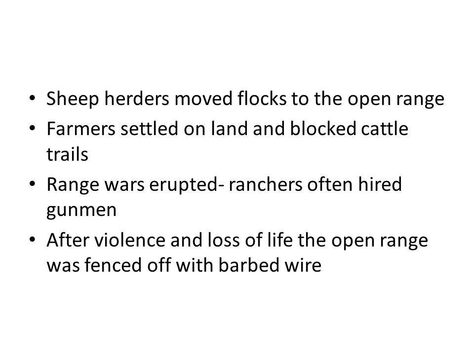 Sheep herders moved flocks to the open range Farmers settled on land and blocked cattle trails Range wars erupted- ranchers often hired gunmen After violence and loss of life the open range was fenced off with barbed wire