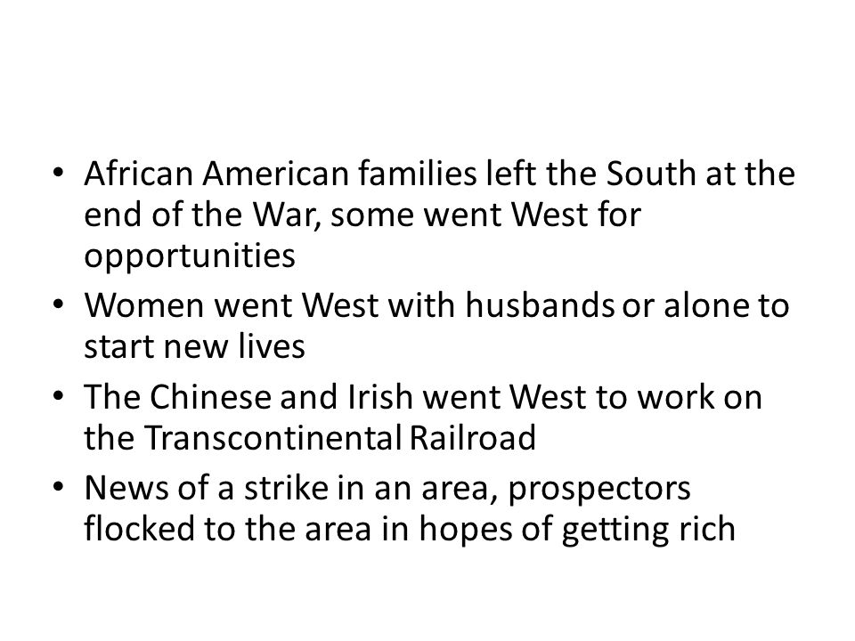 African American families left the South at the end of the War, some went West for opportunities Women went West with husbands or alone to start new lives The Chinese and Irish went West to work on the Transcontinental Railroad News of a strike in an area, prospectors flocked to the area in hopes of getting rich