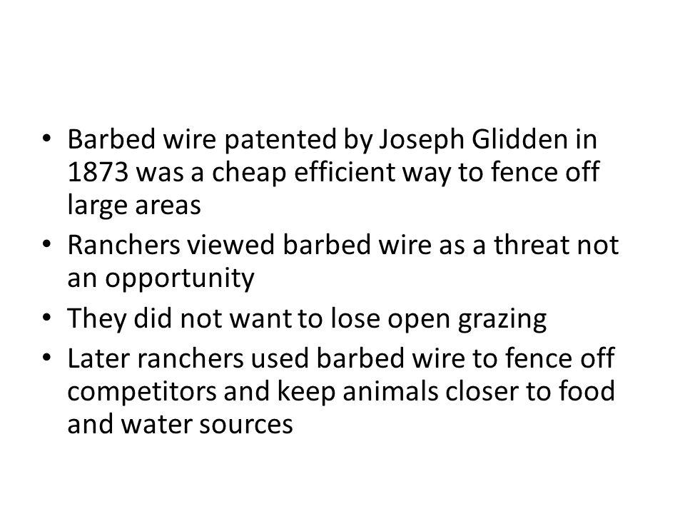 Barbed wire patented by Joseph Glidden in 1873 was a cheap efficient way to fence off large areas Ranchers viewed barbed wire as a threat not an opportunity They did not want to lose open grazing Later ranchers used barbed wire to fence off competitors and keep animals closer to food and water sources
