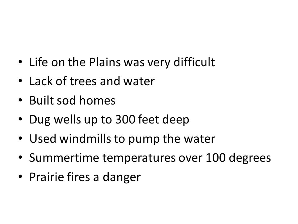 Life on the Plains was very difficult Lack of trees and water Built sod homes Dug wells up to 300 feet deep Used windmills to pump the water Summertime temperatures over 100 degrees Prairie fires a danger