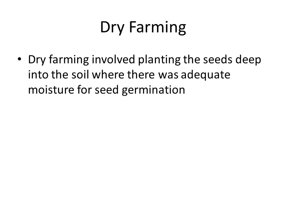 Dry Farming Dry farming involved planting the seeds deep into the soil where there was adequate moisture for seed germination