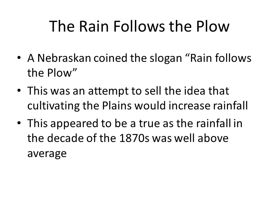 The Rain Follows the Plow A Nebraskan coined the slogan Rain follows the Plow This was an attempt to sell the idea that cultivating the Plains would increase rainfall This appeared to be a true as the rainfall in the decade of the 1870s was well above average