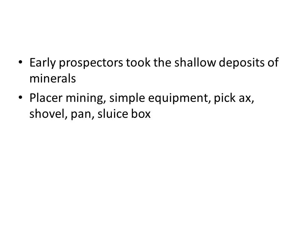 Early prospectors took the shallow deposits of minerals Placer mining, simple equipment, pick ax, shovel, pan, sluice box
