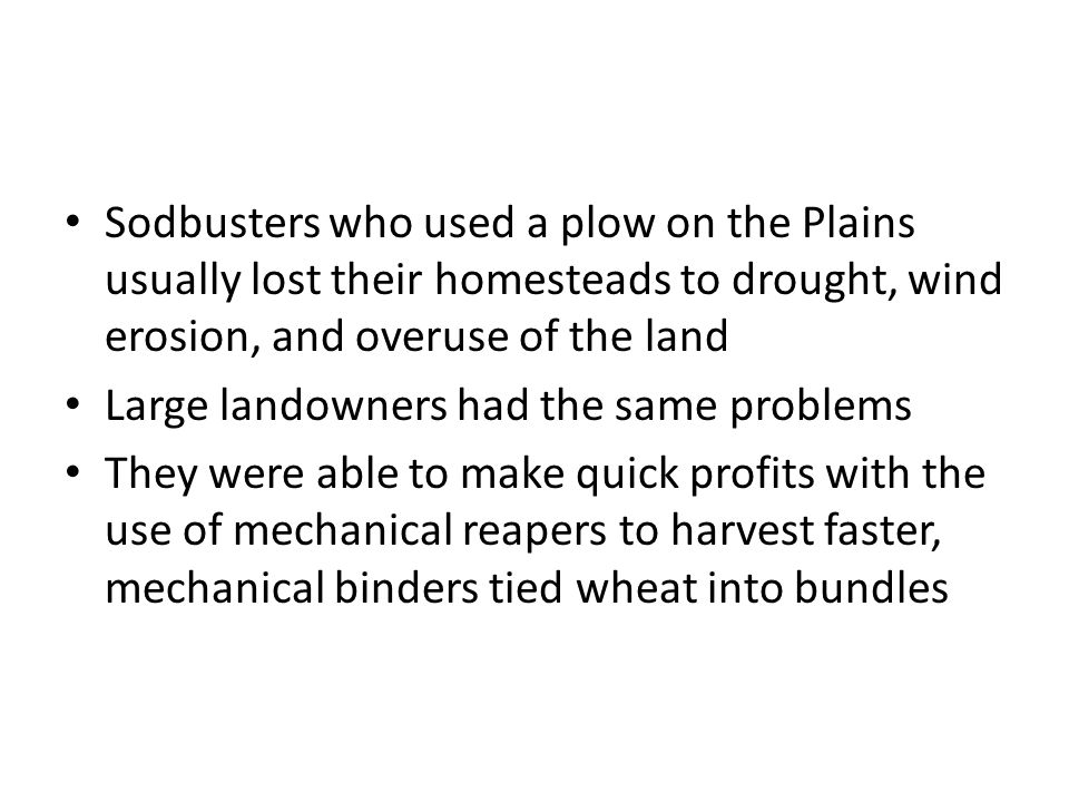 Sodbusters who used a plow on the Plains usually lost their homesteads to drought, wind erosion, and overuse of the land Large landowners had the same problems They were able to make quick profits with the use of mechanical reapers to harvest faster, mechanical binders tied wheat into bundles