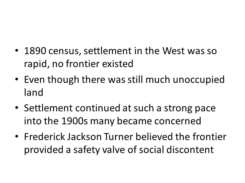 1890 census, settlement in the West was so rapid, no frontier existed Even though there was still much unoccupied land Settlement continued at such a strong pace into the 1900s many became concerned Frederick Jackson Turner believed the frontier provided a safety valve of social discontent
