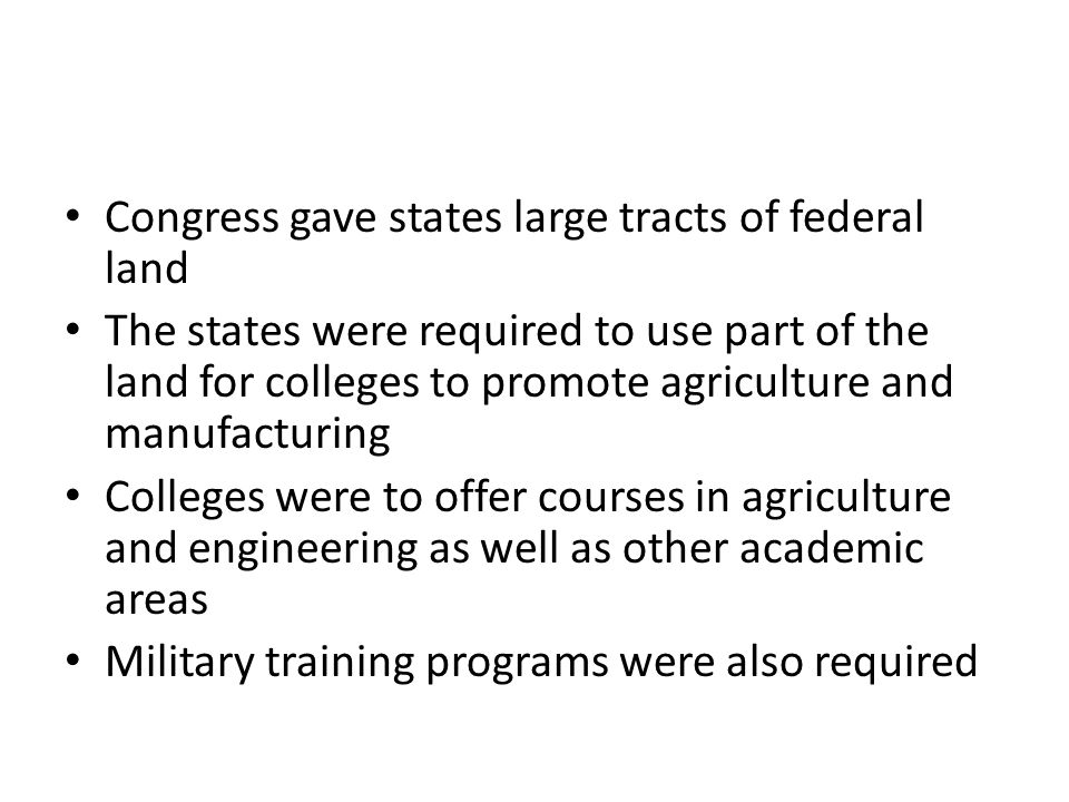 Congress gave states large tracts of federal land The states were required to use part of the land for colleges to promote agriculture and manufacturing Colleges were to offer courses in agriculture and engineering as well as other academic areas Military training programs were also required