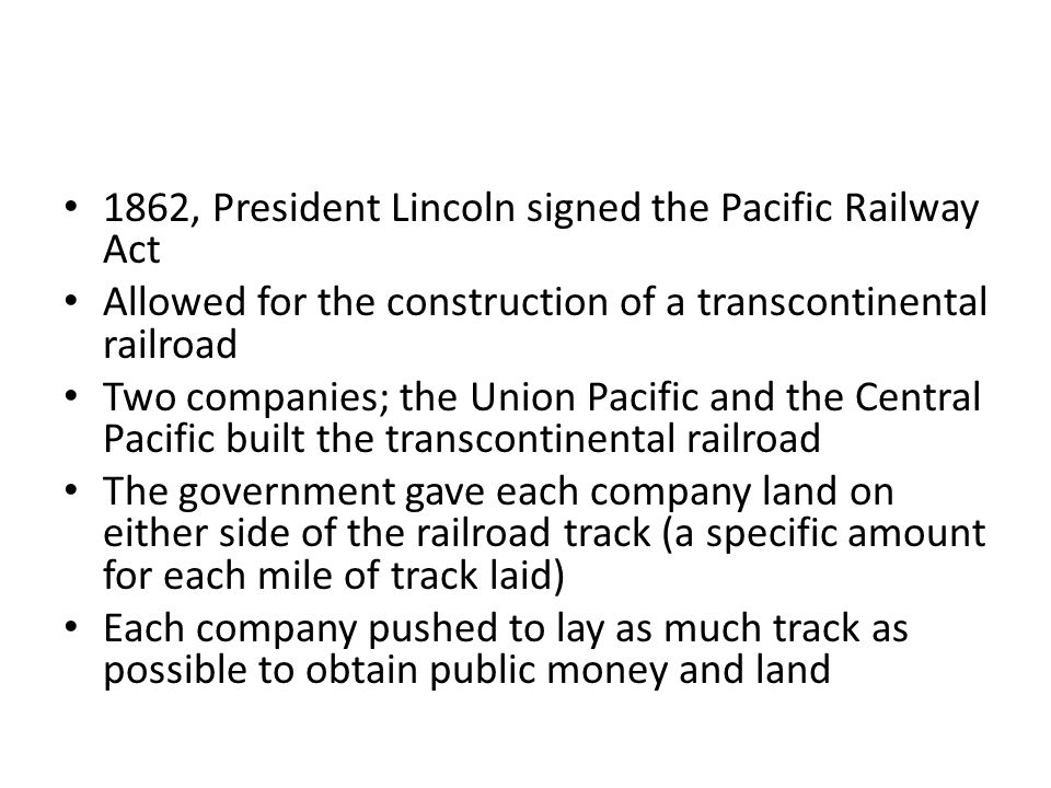 1862, President Lincoln signed the Pacific Railway Act Allowed for the construction of a transcontinental railroad Two companies; the Union Pacific and the Central Pacific built the transcontinental railroad The government gave each company land on either side of the railroad track (a specific amount for each mile of track laid) Each company pushed to lay as much track as possible to obtain public money and land