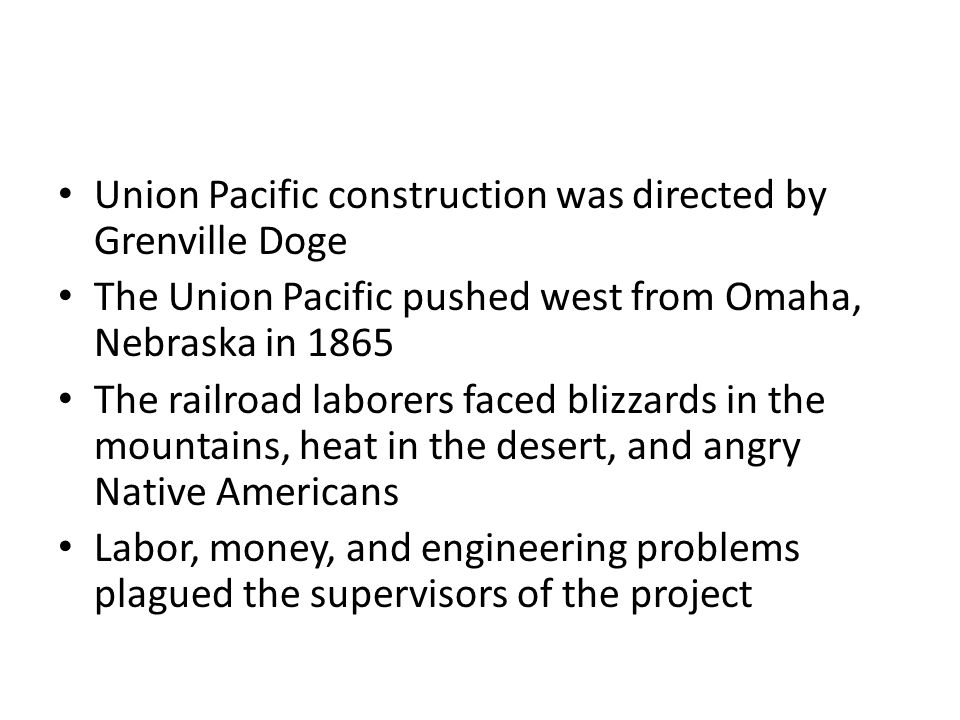 Union Pacific construction was directed by Grenville Doge The Union Pacific pushed west from Omaha, Nebraska in 1865 The railroad laborers faced blizzards in the mountains, heat in the desert, and angry Native Americans Labor, money, and engineering problems plagued the supervisors of the project