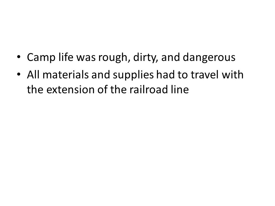 Camp life was rough, dirty, and dangerous All materials and supplies had to travel with the extension of the railroad line