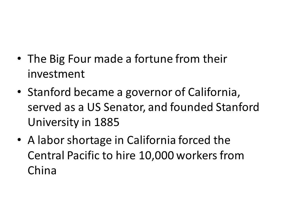 The Big Four made a fortune from their investment Stanford became a governor of California, served as a US Senator, and founded Stanford University in 1885 A labor shortage in California forced the Central Pacific to hire 10,000 workers from China