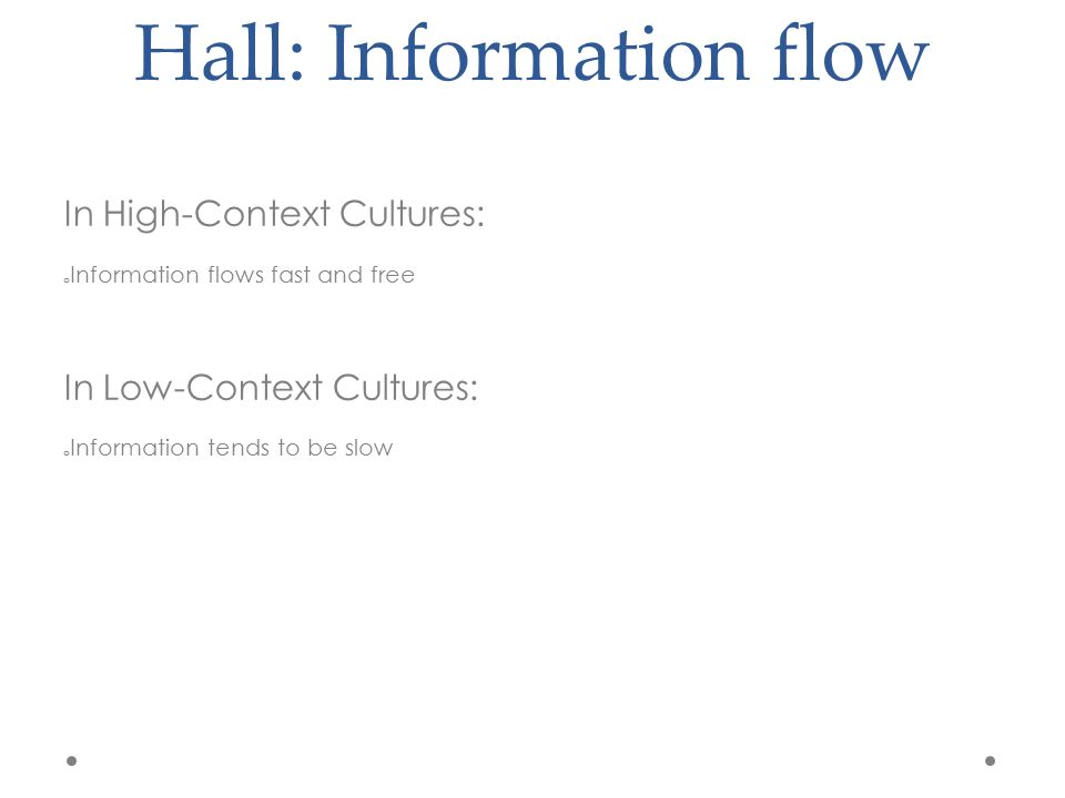 Hall: Information flow In High-Context Cultures: o Information flows fast and free In Low-Context Cultures: o Information tends to be slow