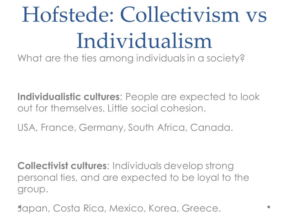 Hofstede: Collectivism vs Individualism What are the ties among individuals in a society.