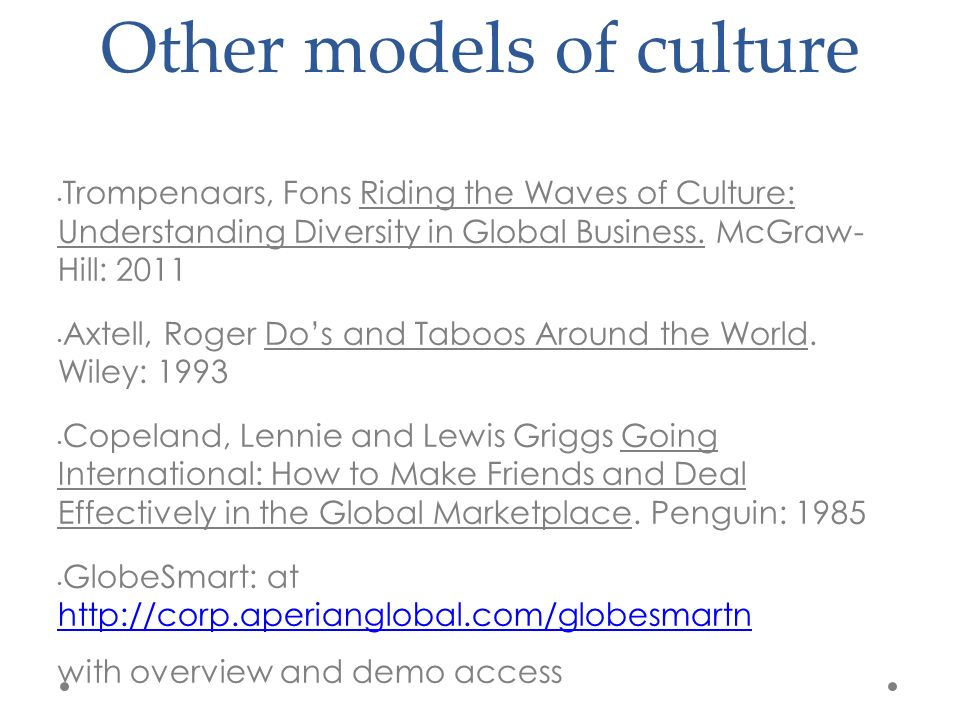 Other models of culture Trompenaars, Fons Riding the Waves of Culture: Understanding Diversity in Global Business.