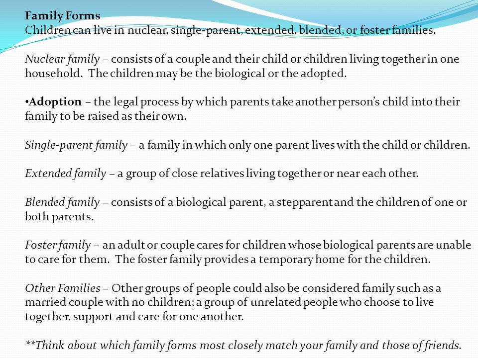 Family Forms Children can live in nuclear, single-parent, extended, blended, or foster families.