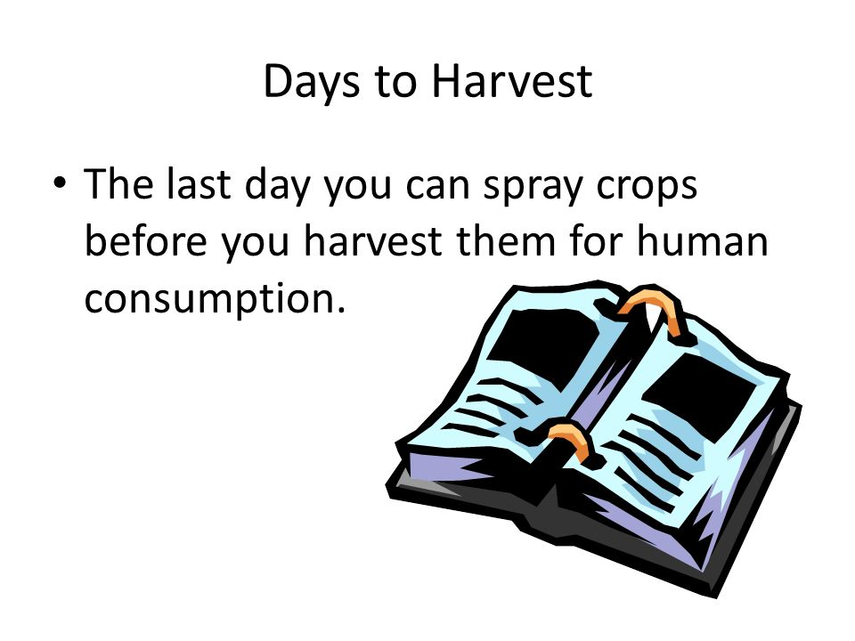 Days to Harvest The last day you can spray crops before you harvest them for human consumption.