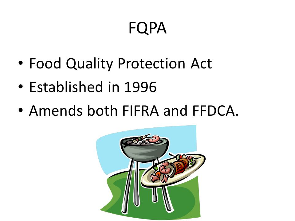 FQPA Food Quality Protection Act Established in 1996 Amends both FIFRA and FFDCA.