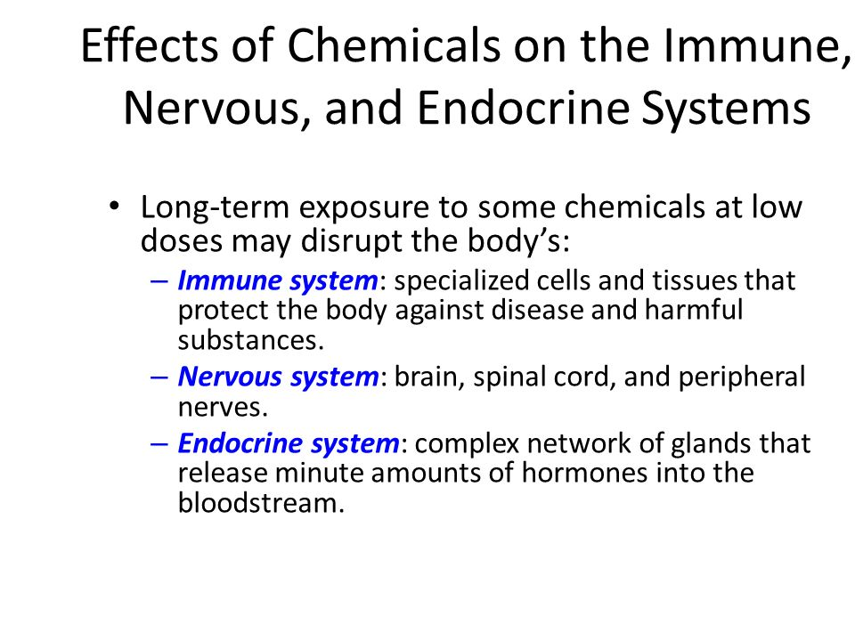 Effects of Chemicals on the Immune, Nervous, and Endocrine Systems Long-term exposure to some chemicals at low doses may disrupt the body's: – Immune system: specialized cells and tissues that protect the body against disease and harmful substances.