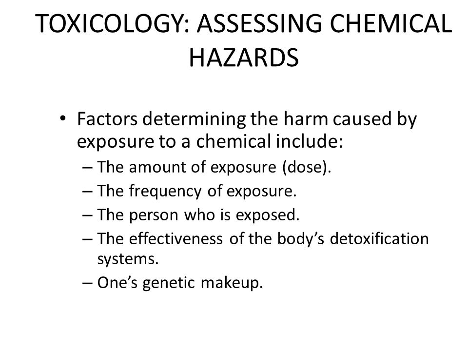 TOXICOLOGY: ASSESSING CHEMICAL HAZARDS Factors determining the harm caused by exposure to a chemical include: – The amount of exposure (dose).