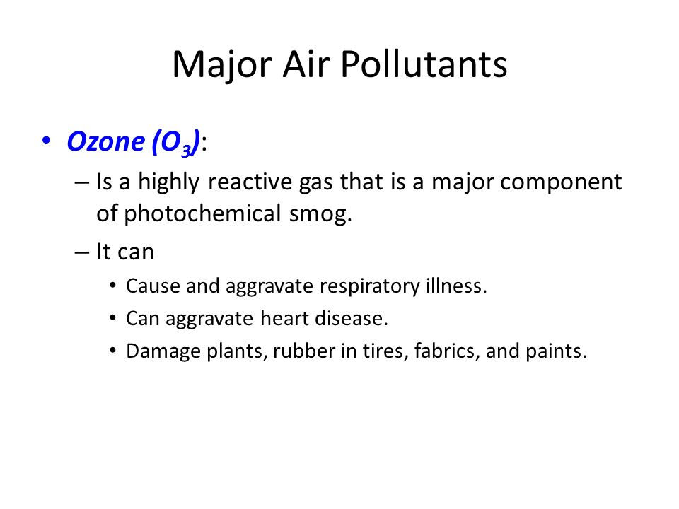 Major Air Pollutants Ozone (O 3 ): – Is a highly reactive gas that is a major component of photochemical smog.