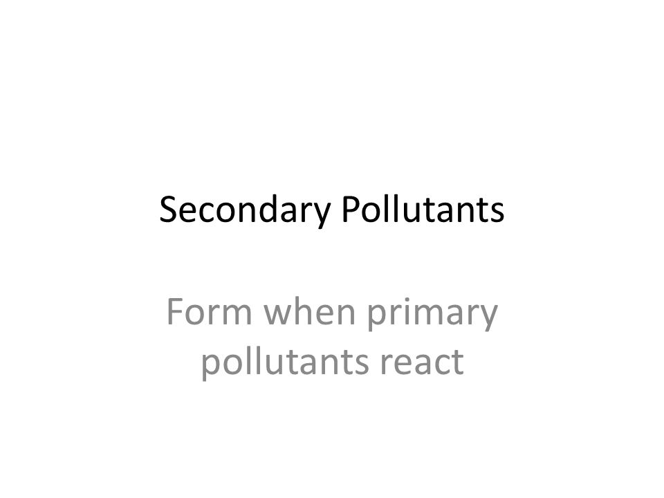 Secondary Pollutants Form when primary pollutants react