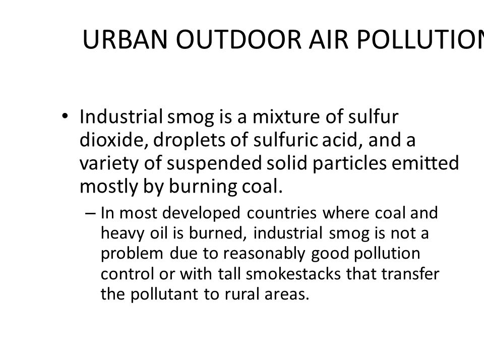URBAN OUTDOOR AIR POLLUTION Industrial smog is a mixture of sulfur dioxide, droplets of sulfuric acid, and a variety of suspended solid particles emitted mostly by burning coal.