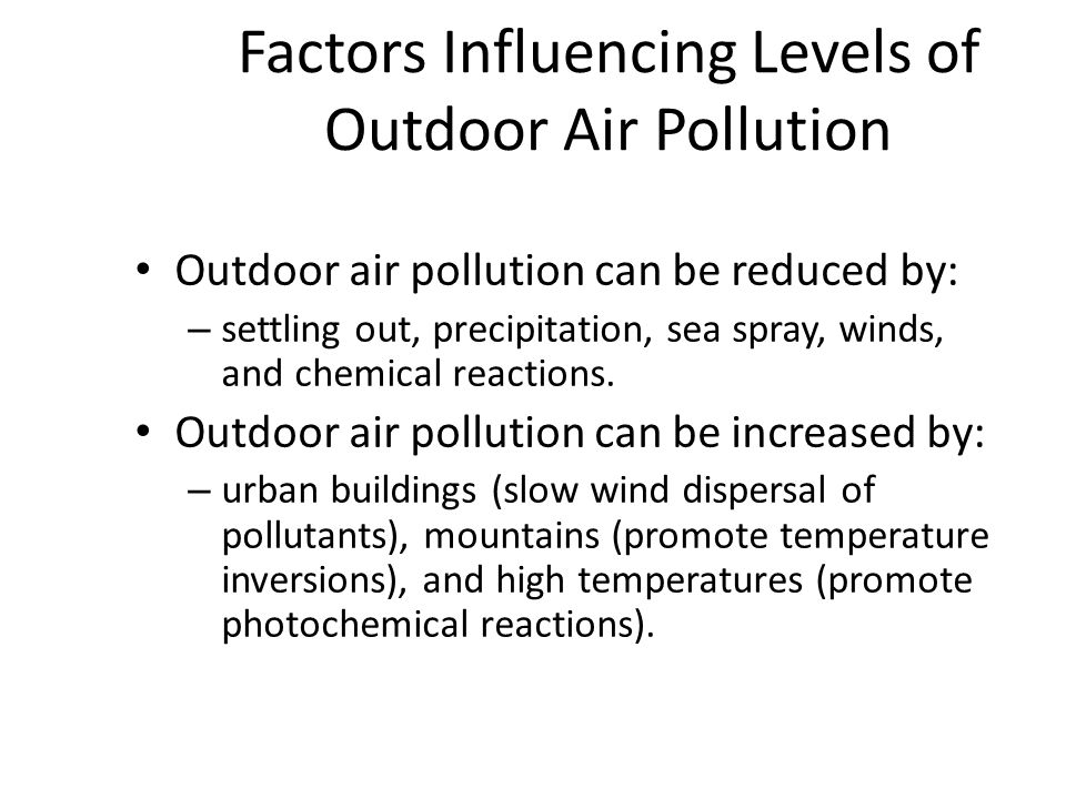 Factors Influencing Levels of Outdoor Air Pollution Outdoor air pollution can be reduced by: – settling out, precipitation, sea spray, winds, and chemical reactions.