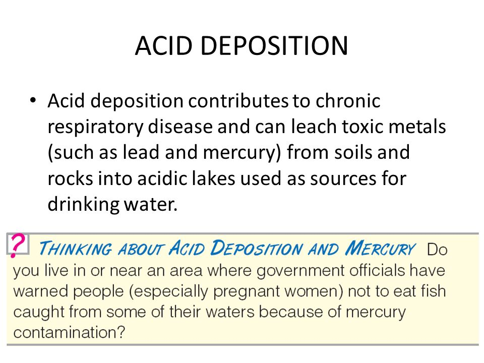 ACID DEPOSITION Acid deposition contributes to chronic respiratory disease and can leach toxic metals (such as lead and mercury) from soils and rocks into acidic lakes used as sources for drinking water.