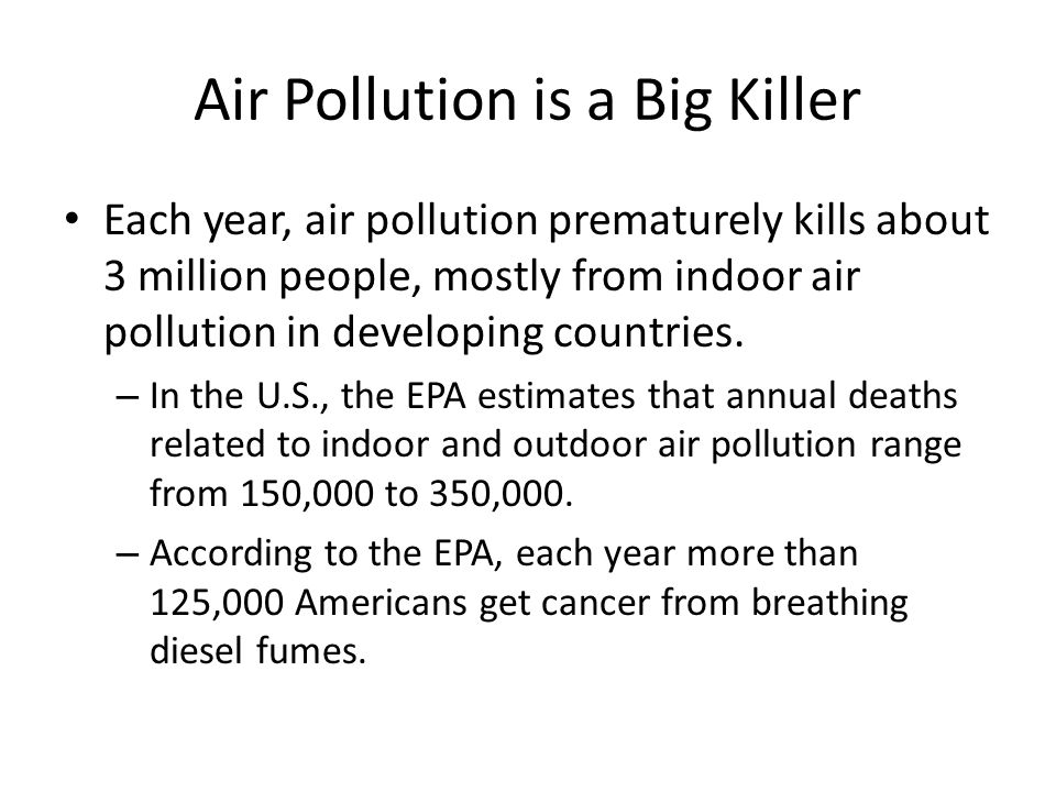 Air Pollution is a Big Killer Each year, air pollution prematurely kills about 3 million people, mostly from indoor air pollution in developing countries.