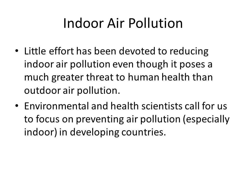 Indoor Air Pollution Little effort has been devoted to reducing indoor air pollution even though it poses a much greater threat to human health than outdoor air pollution.