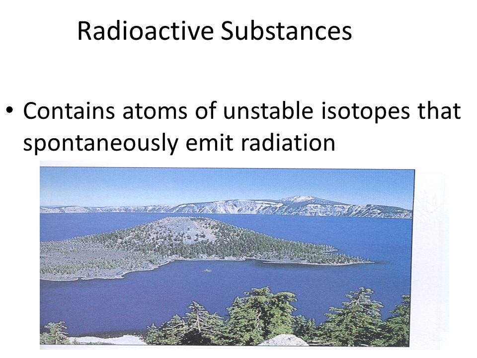 Radioactive Substances Contains atoms of unstable isotopes that spontaneously emit radiation