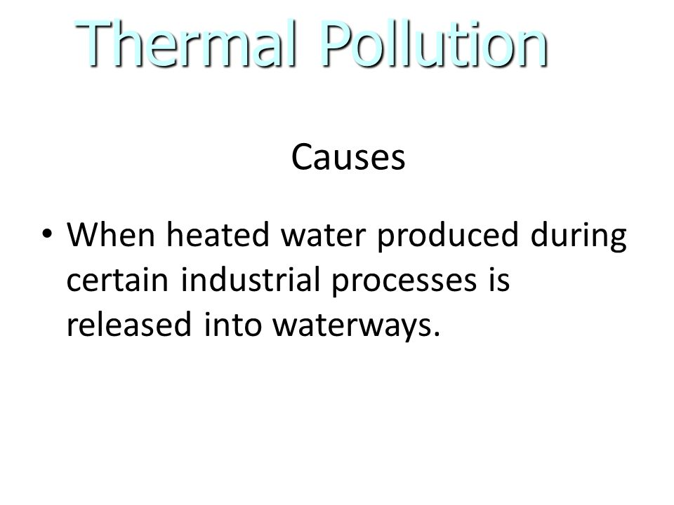 Causes When heated water produced during certain industrial processes is released into waterways.