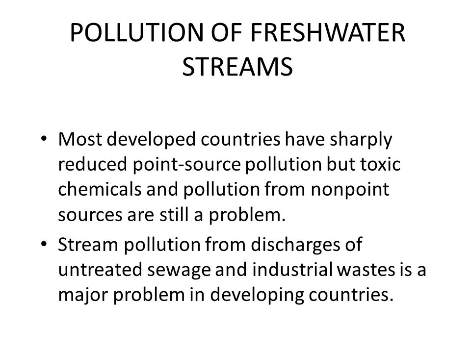 POLLUTION OF FRESHWATER STREAMS Most developed countries have sharply reduced point-source pollution but toxic chemicals and pollution from nonpoint sources are still a problem.