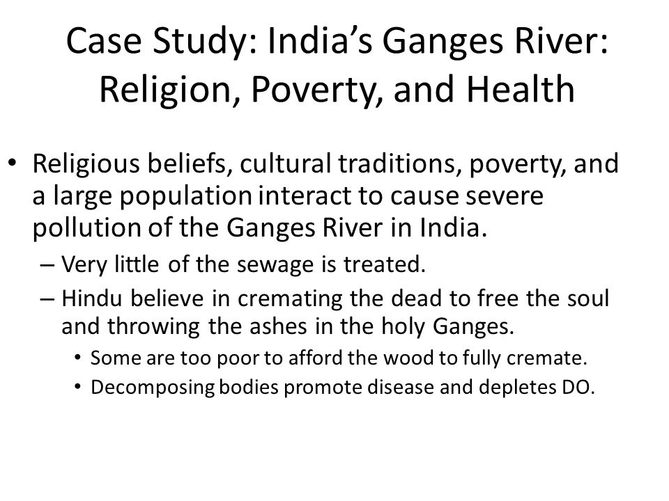 Case Study: India's Ganges River: Religion, Poverty, and Health Religious beliefs, cultural traditions, poverty, and a large population interact to cause severe pollution of the Ganges River in India.