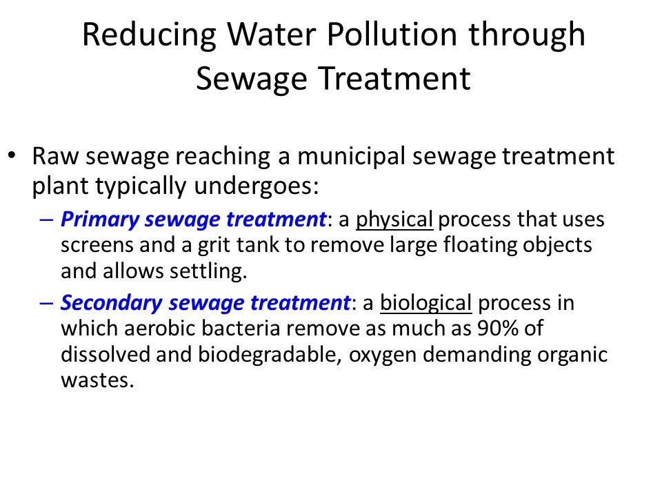 Reducing Water Pollution through Sewage Treatment Raw sewage reaching a municipal sewage treatment plant typically undergoes: – Primary sewage treatment: a physical process that uses screens and a grit tank to remove large floating objects and allows settling.